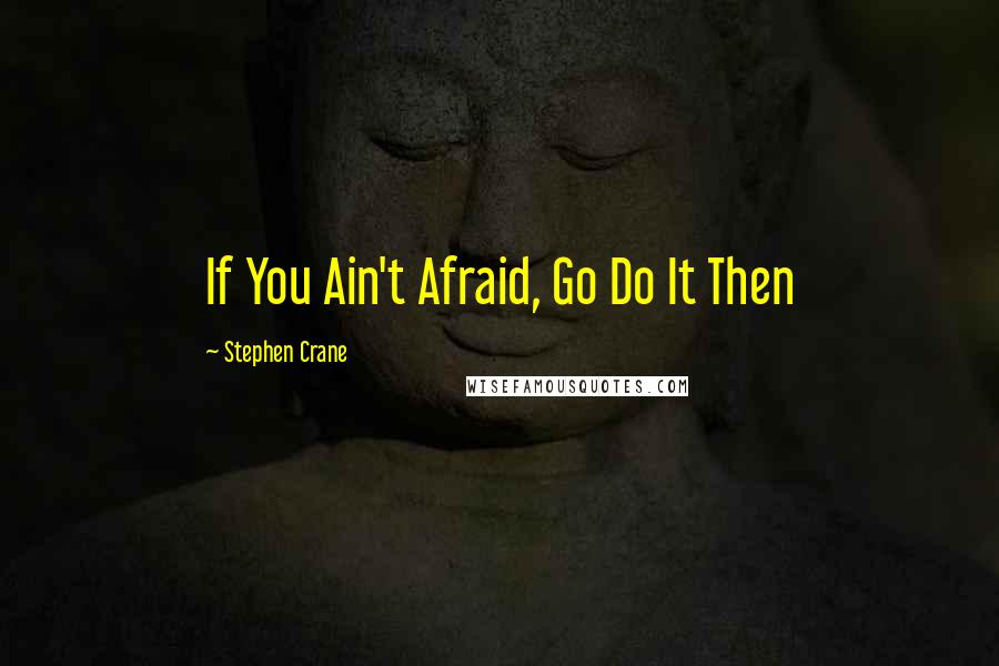 Stephen Crane quotes: If You Ain't Afraid, Go Do It Then
