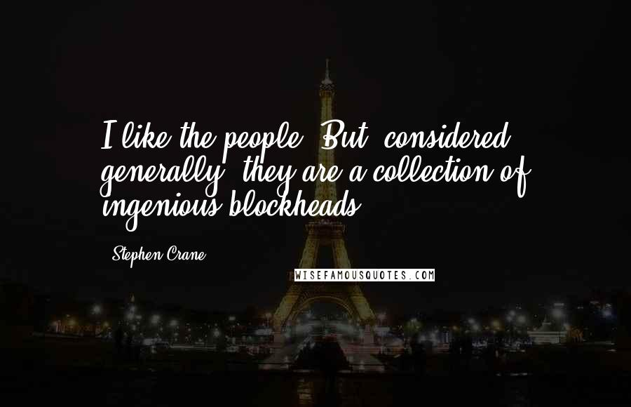 Stephen Crane quotes: I like the people. But, considered generally, they are a collection of ingenious blockheads.