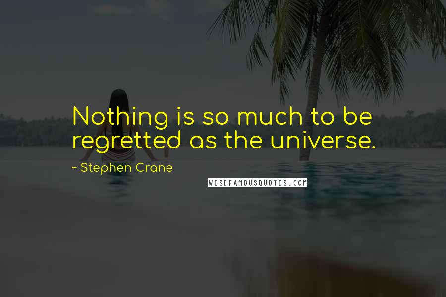 Stephen Crane quotes: Nothing is so much to be regretted as the universe.