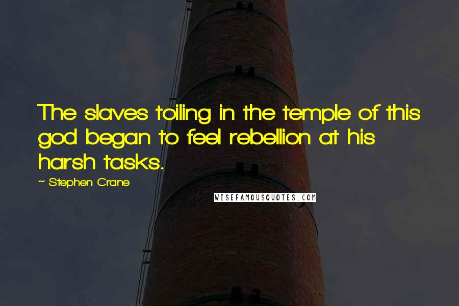 Stephen Crane quotes: The slaves toiling in the temple of this god began to feel rebellion at his harsh tasks.