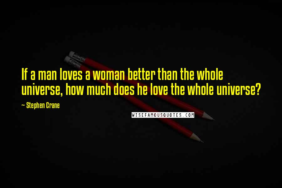Stephen Crane quotes: If a man loves a woman better than the whole universe, how much does he love the whole universe?