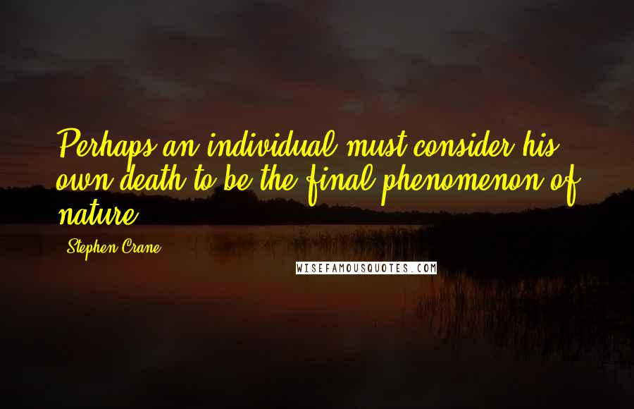 Stephen Crane quotes: Perhaps an individual must consider his own death to be the final phenomenon of nature.
