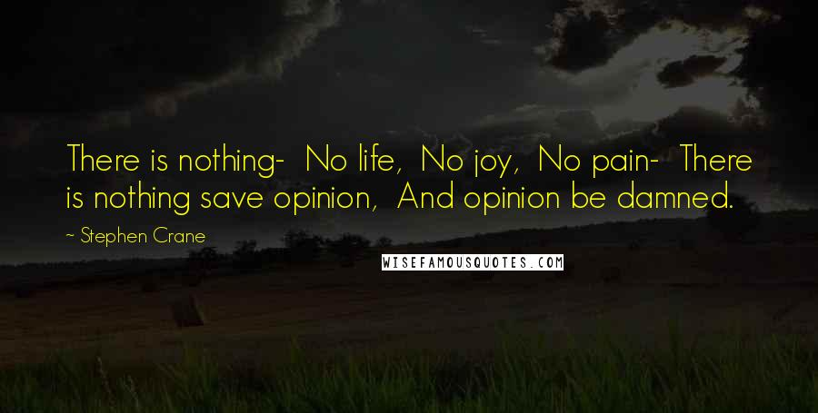 Stephen Crane quotes: There is nothing- No life, No joy, No pain- There is nothing save opinion, And opinion be damned.