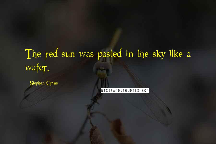 Stephen Crane quotes: The red sun was pasted in the sky like a wafer.