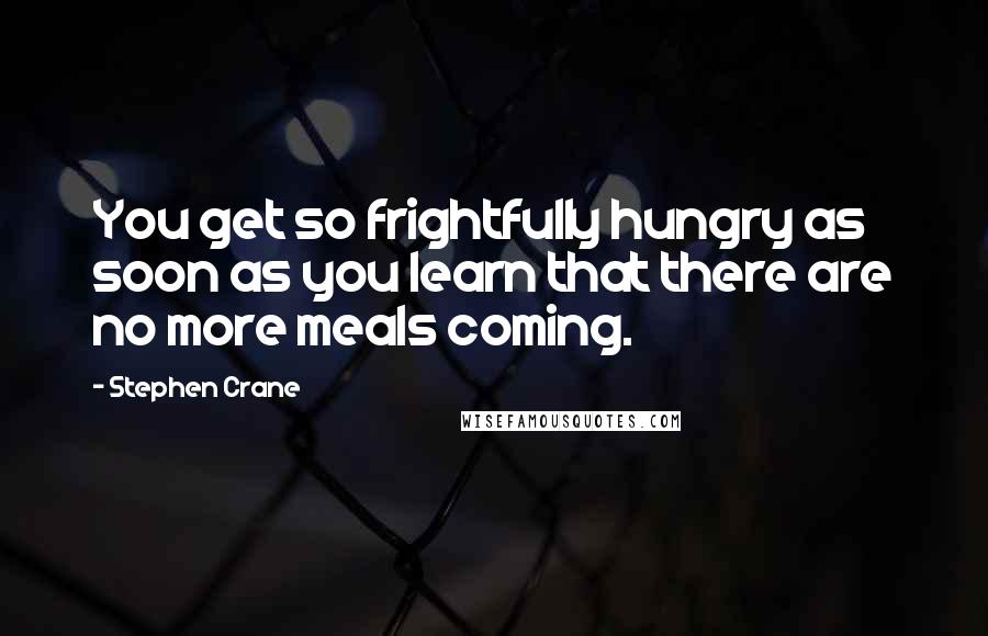 Stephen Crane quotes: You get so frightfully hungry as soon as you learn that there are no more meals coming.