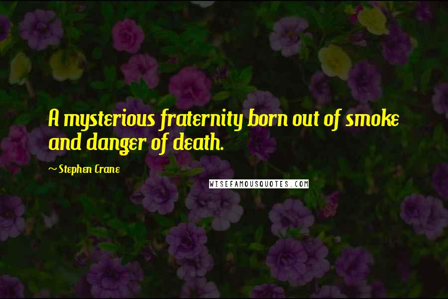 Stephen Crane quotes: A mysterious fraternity born out of smoke and danger of death.