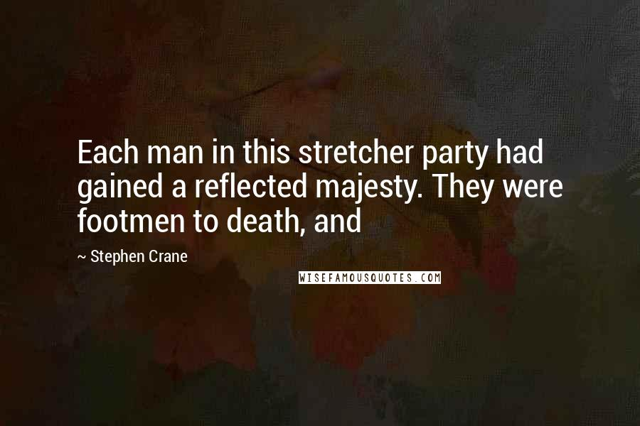 Stephen Crane quotes: Each man in this stretcher party had gained a reflected majesty. They were footmen to death, and