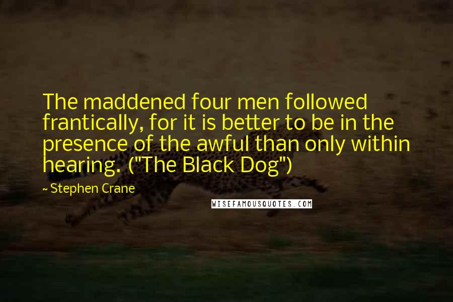"Stephen Crane quotes: The maddened four men followed frantically, for it is better to be in the presence of the awful than only within hearing. (""The Black Dog"")"