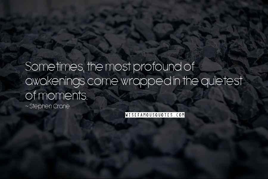 Stephen Crane quotes: Sometimes, the most profound of awakenings come wrapped in the quietest of moments.