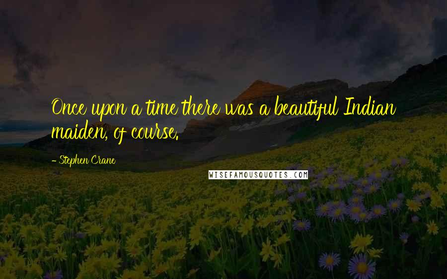 Stephen Crane quotes: Once upon a time there was a beautiful Indian maiden, of course.