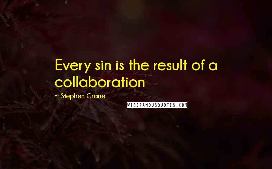 Stephen Crane quotes: Every sin is the result of a collaboration