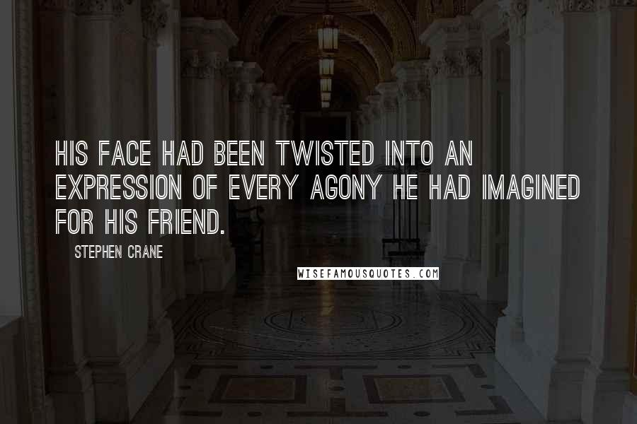 Stephen Crane quotes: His face had been twisted into an expression of every agony he had imagined for his friend.