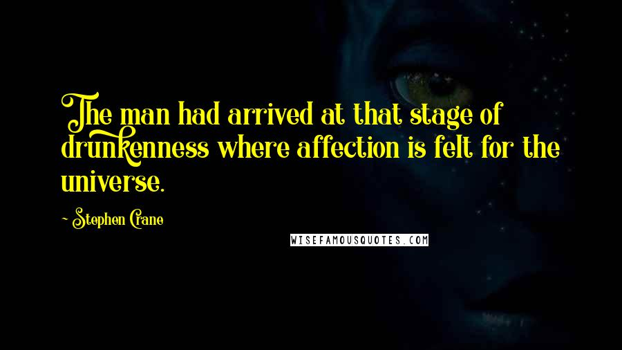 Stephen Crane quotes: The man had arrived at that stage of drunkenness where affection is felt for the universe.