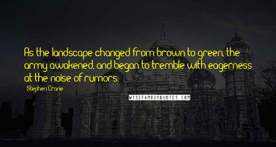 Stephen Crane quotes: As the landscape changed from brown to green, the army awakened, and began to tremble with eagerness at the noise of rumors.