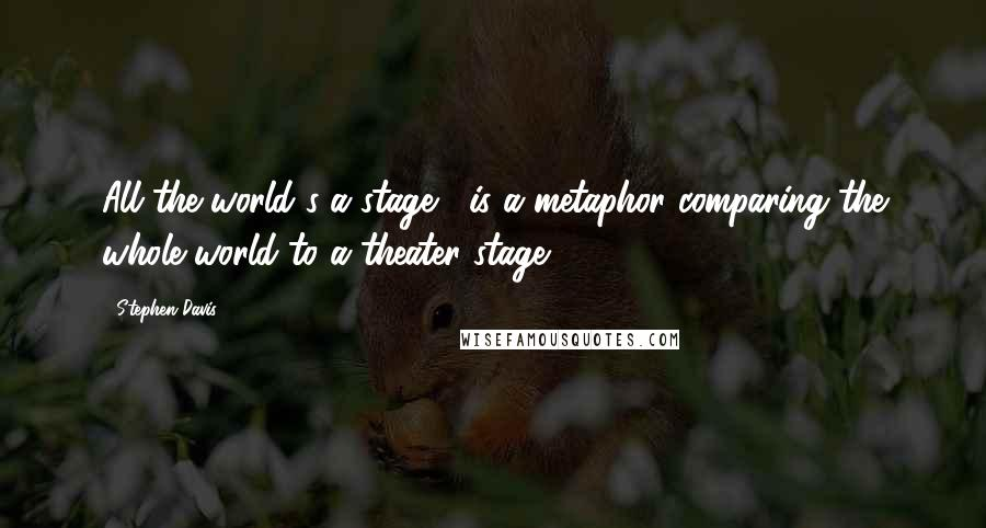"""Stephen Davis quotes: All the world's a stage,"""" is a metaphor comparing the whole world to a theater stage."""