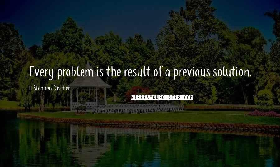 Stephen Discher quotes: Every problem is the result of a previous solution.