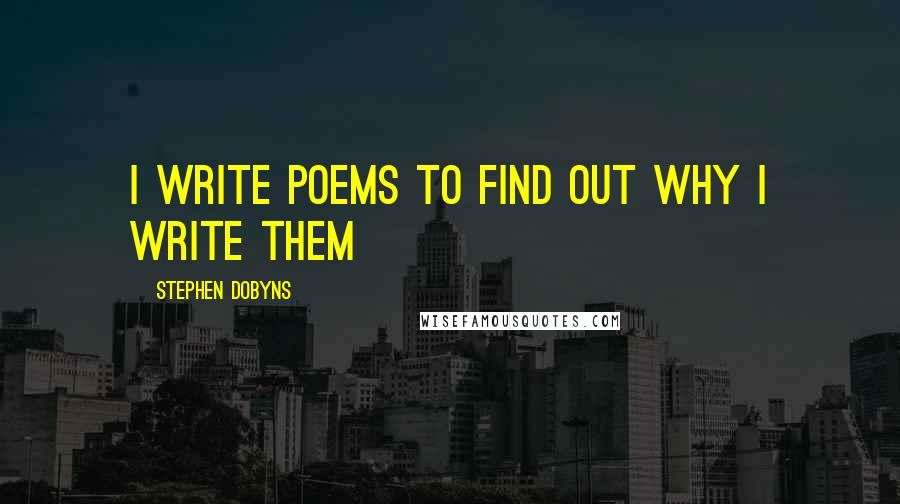 Stephen Dobyns quotes: I write poems to find out why I write them