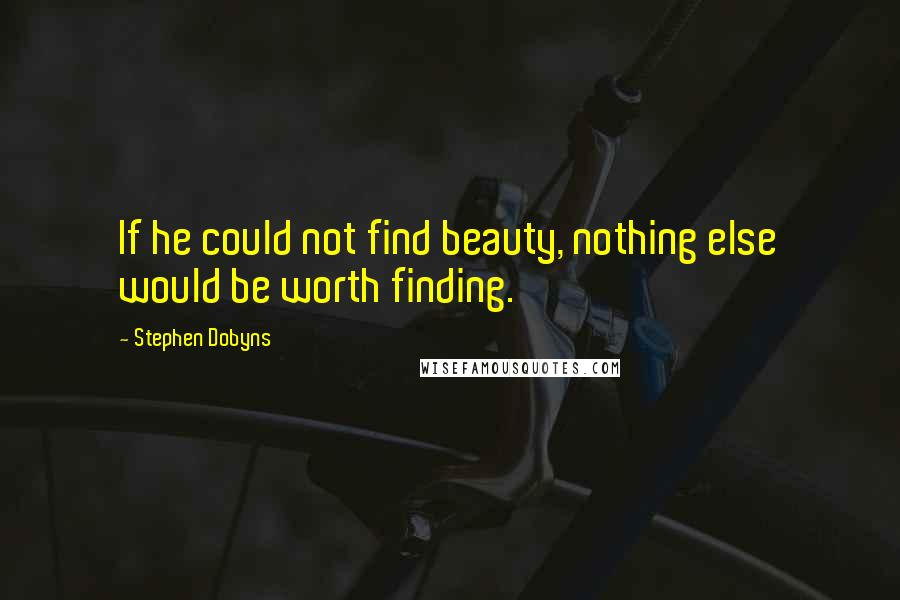 Stephen Dobyns quotes: If he could not find beauty, nothing else would be worth finding.