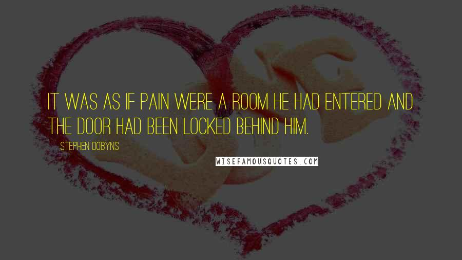 Stephen Dobyns quotes: It was as if pain were a room he had entered and the door had been locked behind him.