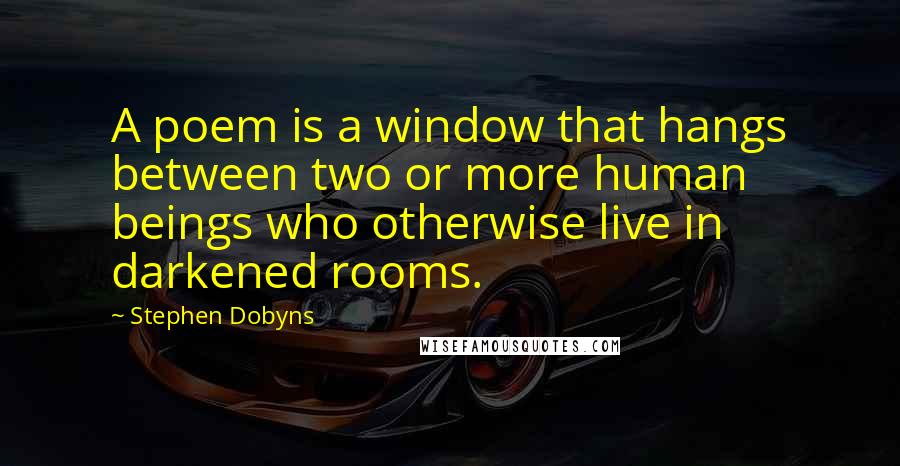 Stephen Dobyns quotes: A poem is a window that hangs between two or more human beings who otherwise live in darkened rooms.