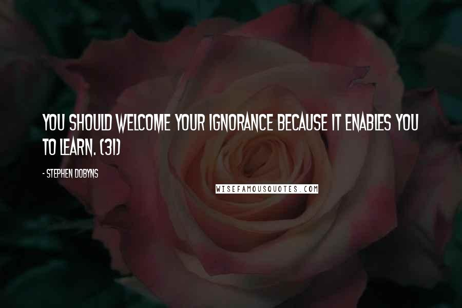 Stephen Dobyns quotes: You should welcome your ignorance because it enables you to learn. (31)