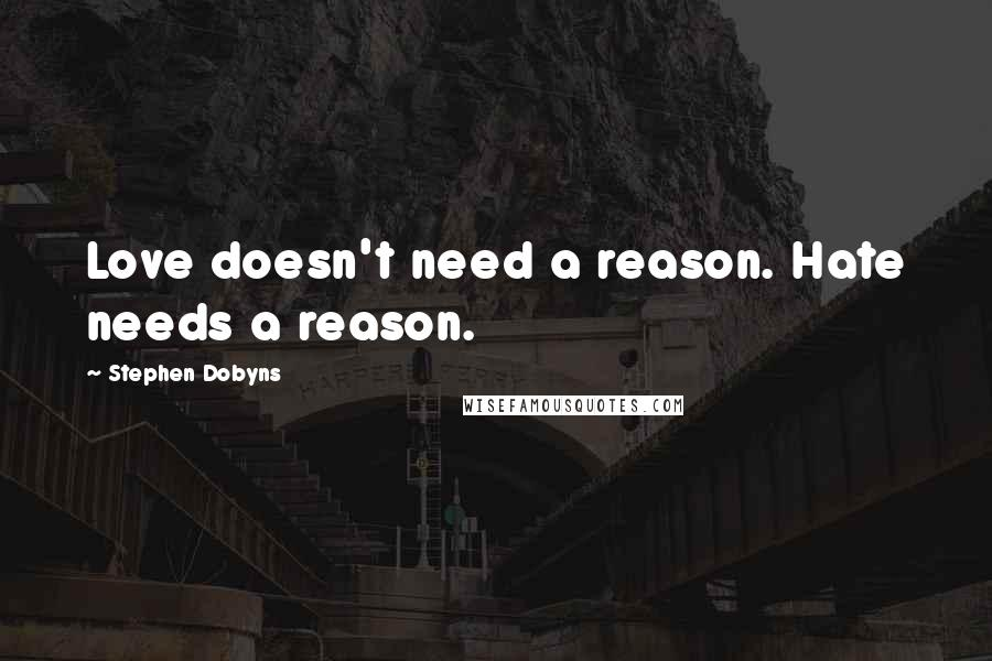 Stephen Dobyns quotes: Love doesn't need a reason. Hate needs a reason.