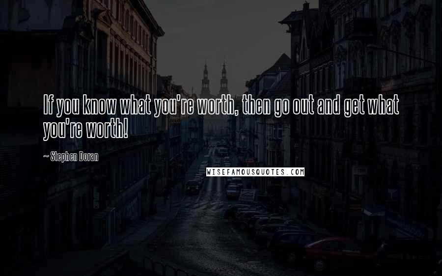 Stephen Doran quotes: If you know what you're worth, then go out and get what you're worth!