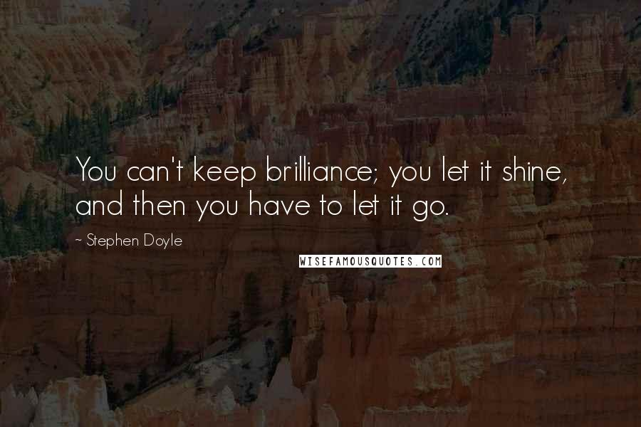 Stephen Doyle quotes: You can't keep brilliance; you let it shine, and then you have to let it go.