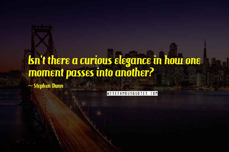 Stephen Dunn quotes: Isn't there a curious elegance in how one moment passes into another?