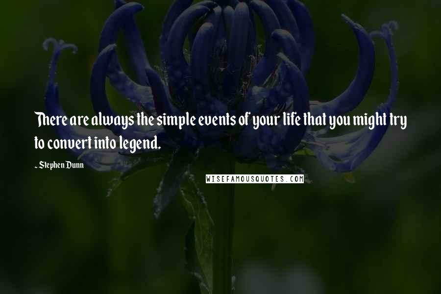 Stephen Dunn quotes: There are always the simple events of your life that you might try to convert into legend.