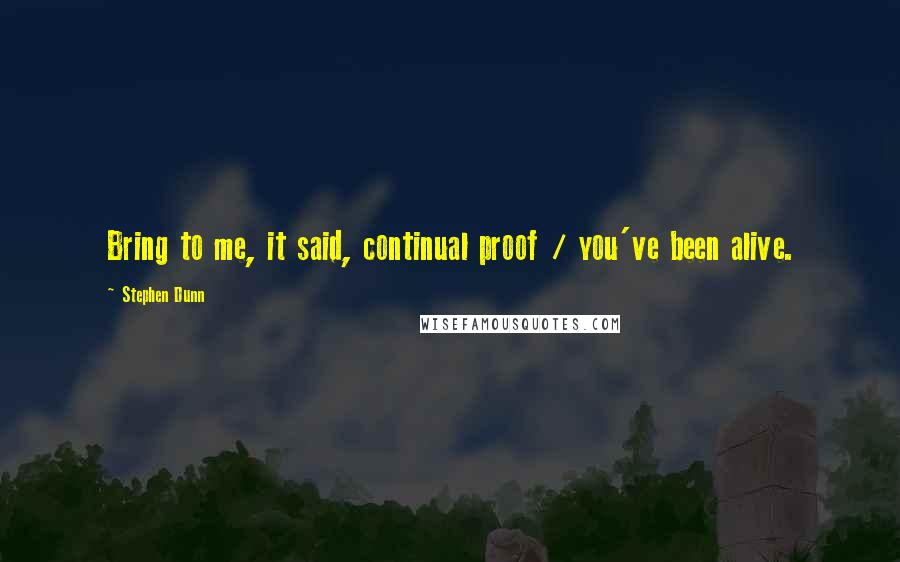 Stephen Dunn quotes: Bring to me, it said, continual proof / you've been alive.