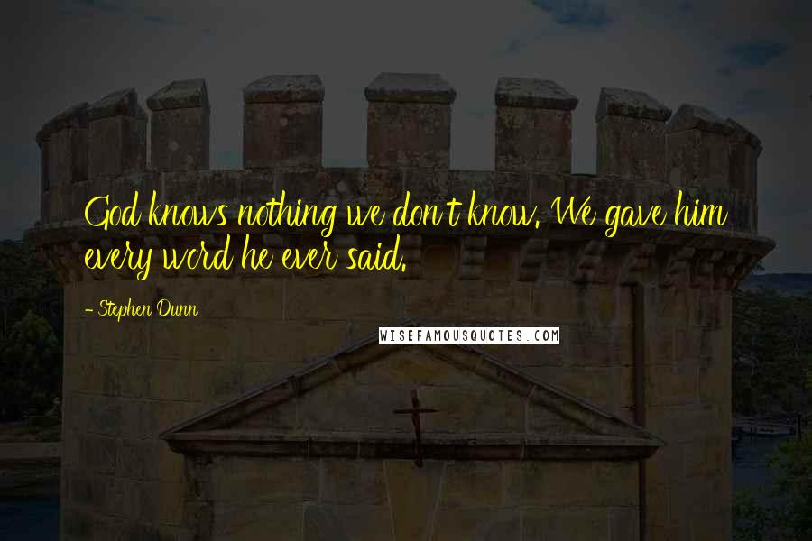 Stephen Dunn quotes: God knows nothing we don't know. We gave him every word he ever said.