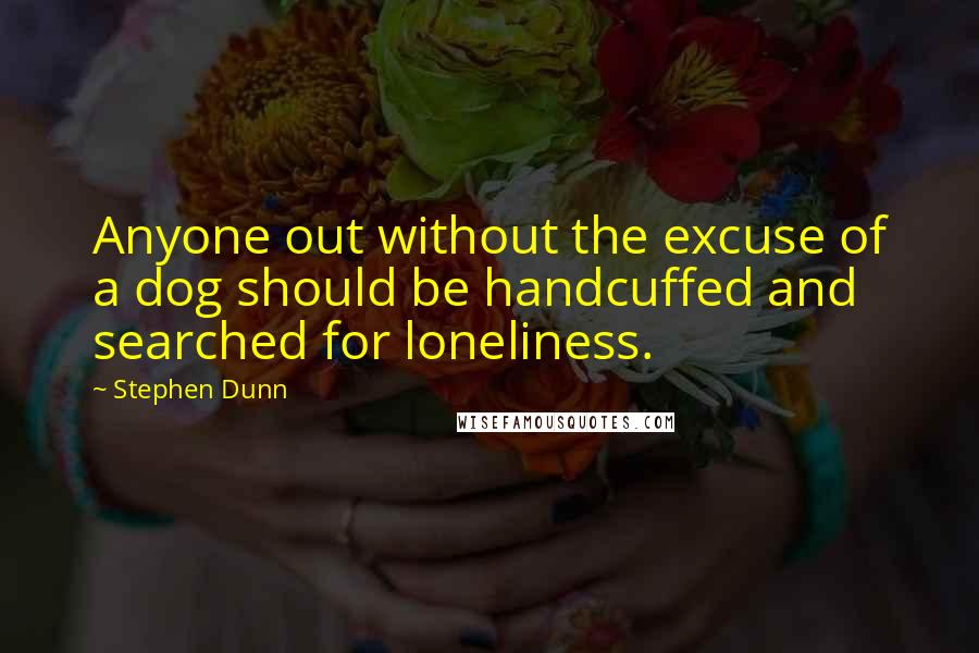 Stephen Dunn quotes: Anyone out without the excuse of a dog should be handcuffed and searched for loneliness.