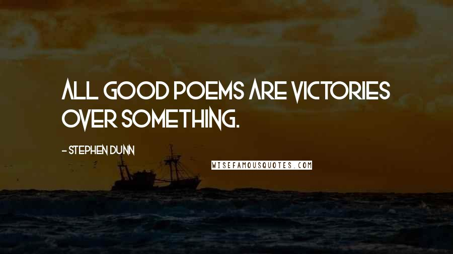 Stephen Dunn quotes: All good poems are victories over something.