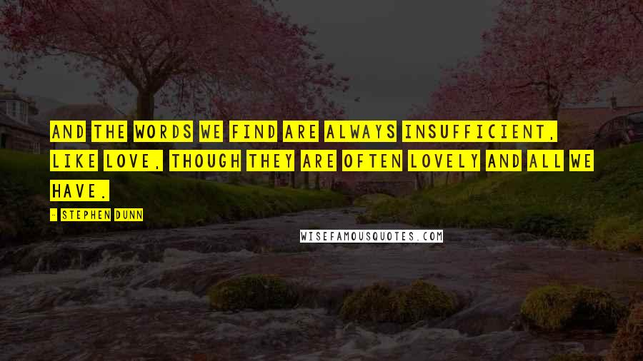 Stephen Dunn quotes: And the words we find are always insufficient, like love, though they are often lovely and all we have.