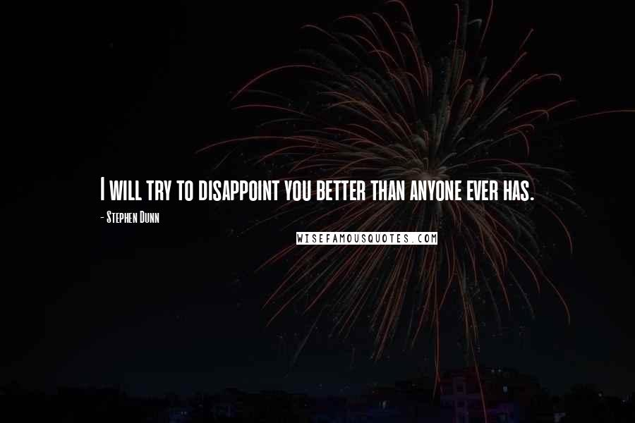 Stephen Dunn quotes: I will try to disappoint you better than anyone ever has.