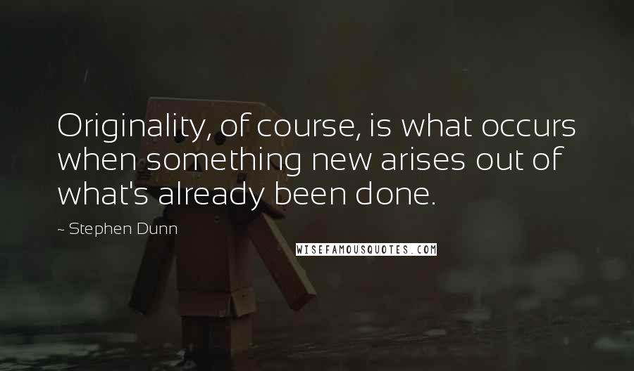 Stephen Dunn quotes: Originality, of course, is what occurs when something new arises out of what's already been done.