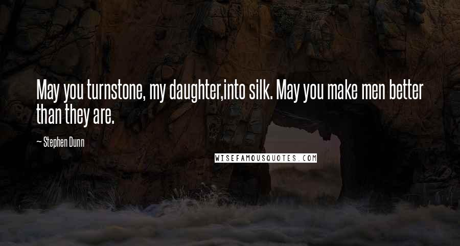 Stephen Dunn quotes: May you turnstone, my daughter,into silk. May you make men better than they are.