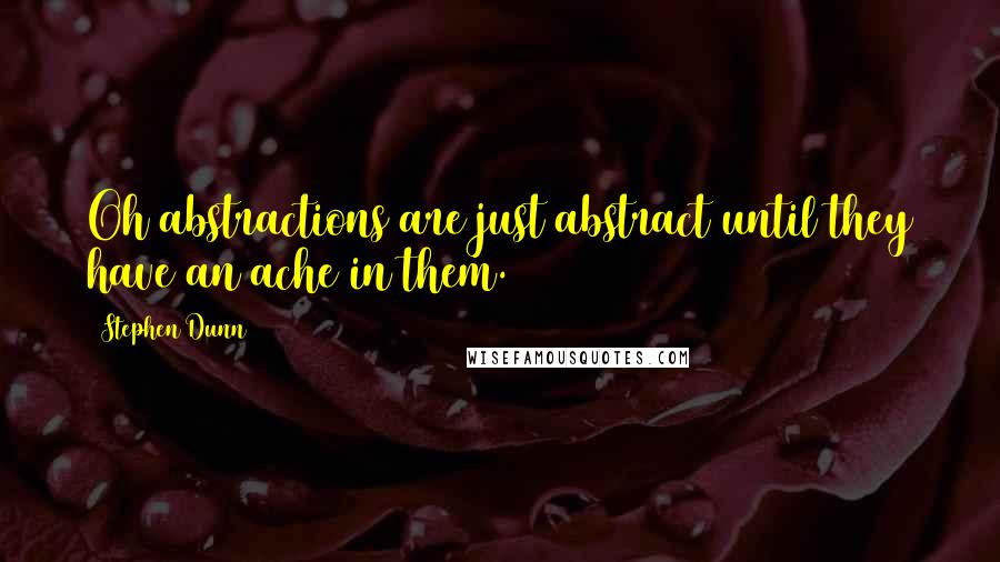Stephen Dunn quotes: Oh abstractions are just abstract until they have an ache in them.