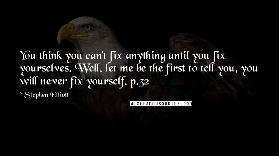Stephen Elliott quotes: You think you can't fix anything until you fix yourselves. Well, let me be the first to tell you, you will never fix yourself. p.32