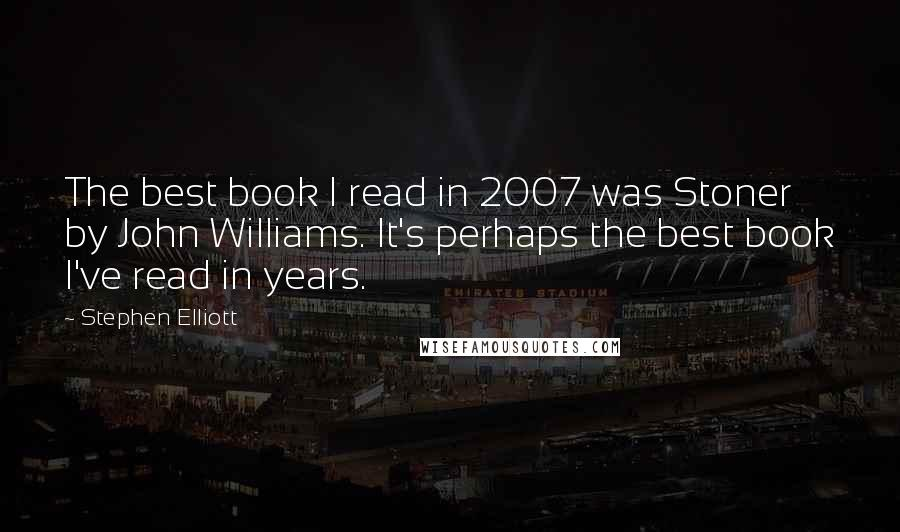 Stephen Elliott quotes: The best book I read in 2007 was Stoner by John Williams. It's perhaps the best book I've read in years.