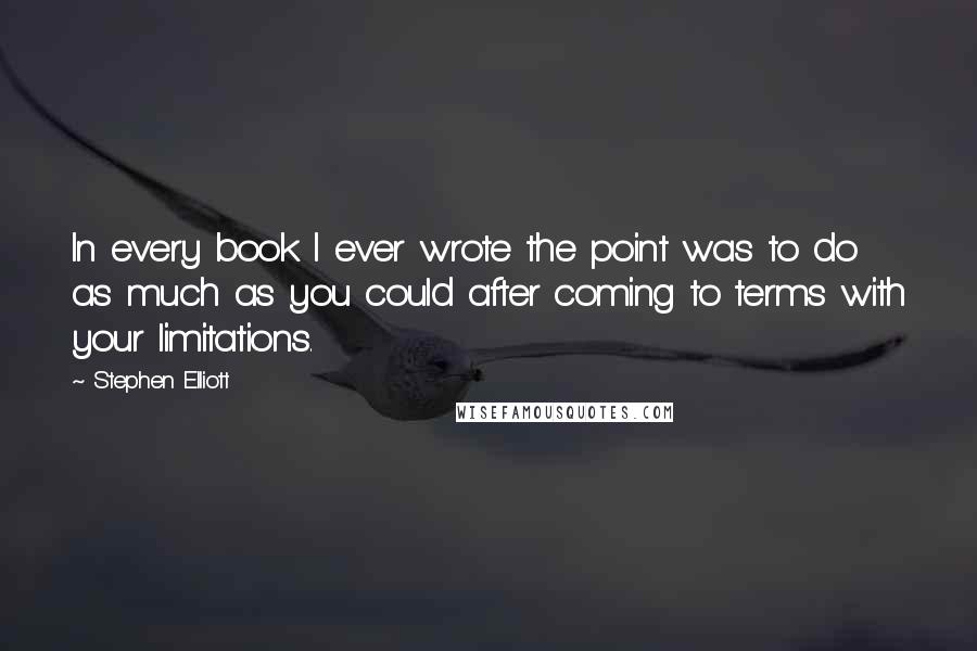Stephen Elliott quotes: In every book I ever wrote the point was to do as much as you could after coming to terms with your limitations.