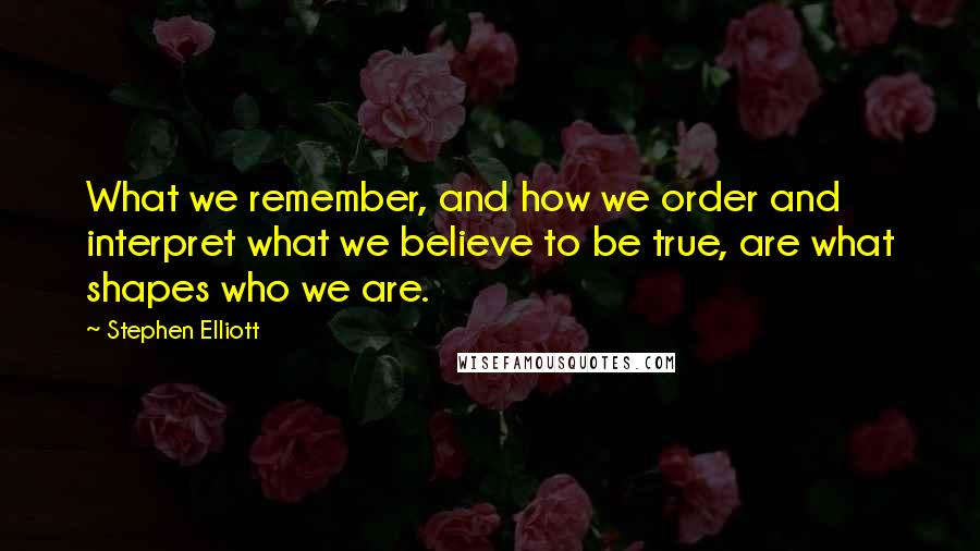 Stephen Elliott quotes: What we remember, and how we order and interpret what we believe to be true, are what shapes who we are.