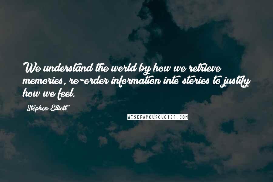 Stephen Elliott quotes: We understand the world by how we retrieve memories, re-order information into stories to justify how we feel.