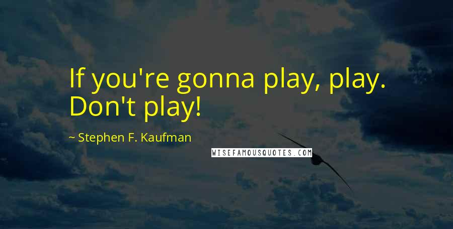 Stephen F. Kaufman quotes: If you're gonna play, play. Don't play!