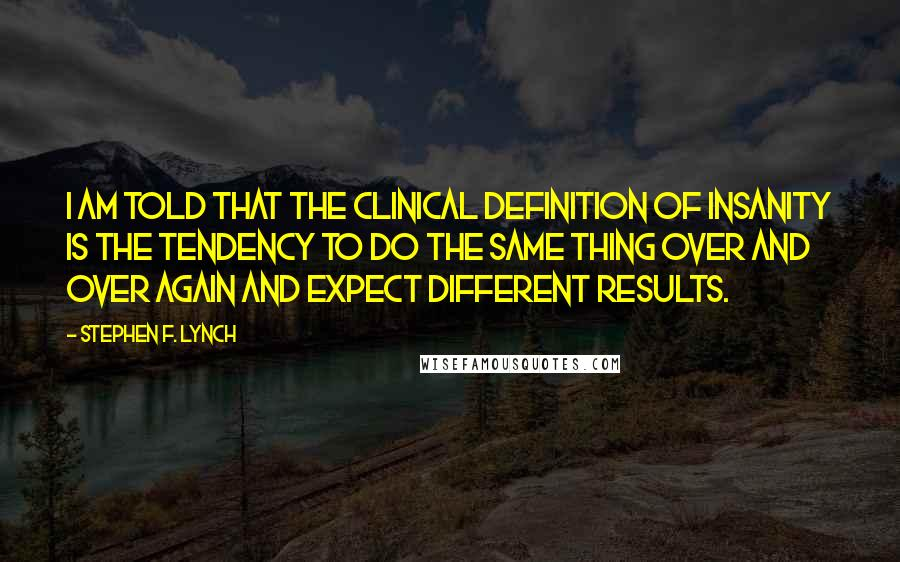 Stephen F. Lynch quotes: I am told that the clinical definition of insanity is the tendency to do the same thing over and over again and expect different results.