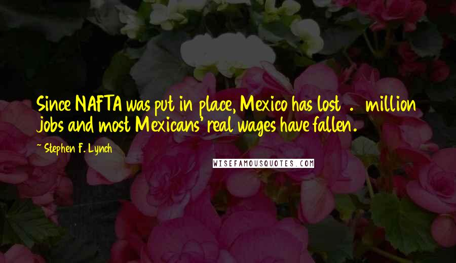 Stephen F. Lynch quotes: Since NAFTA was put in place, Mexico has lost 1.9 million jobs and most Mexicans' real wages have fallen.