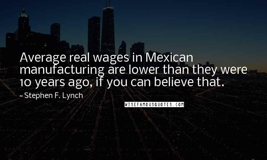 Stephen F. Lynch quotes: Average real wages in Mexican manufacturing are lower than they were 10 years ago, if you can believe that.