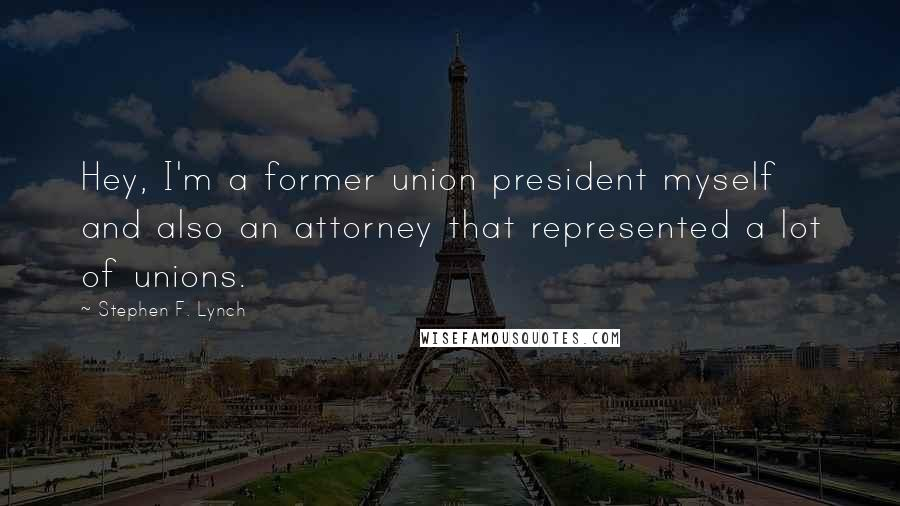 Stephen F. Lynch quotes: Hey, I'm a former union president myself and also an attorney that represented a lot of unions.