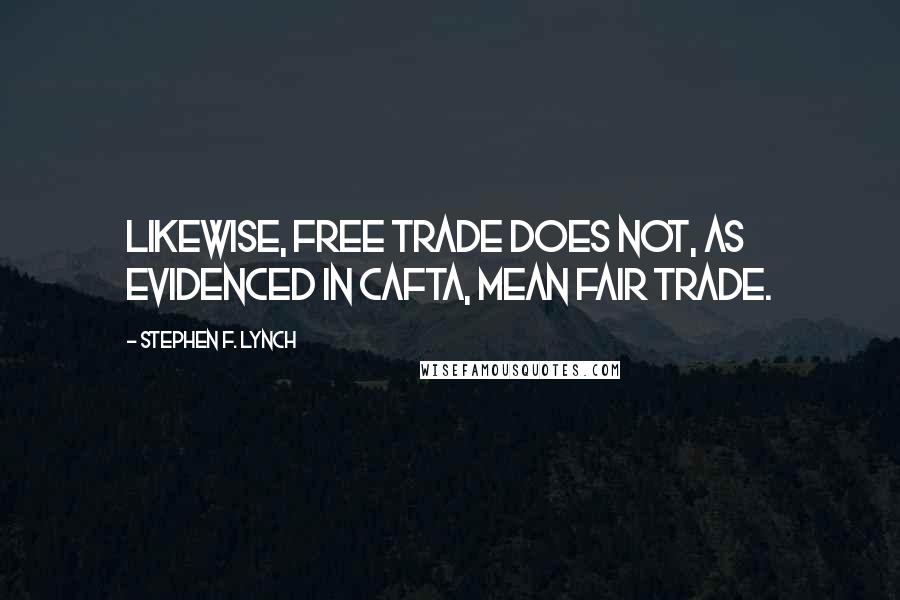 Stephen F. Lynch quotes: Likewise, free trade does not, as evidenced in CAFTA, mean fair trade.